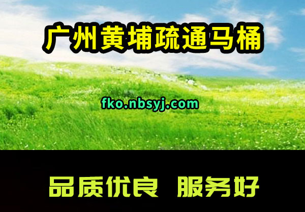 广州黄埔疏通马桶电话更加更加好周到
